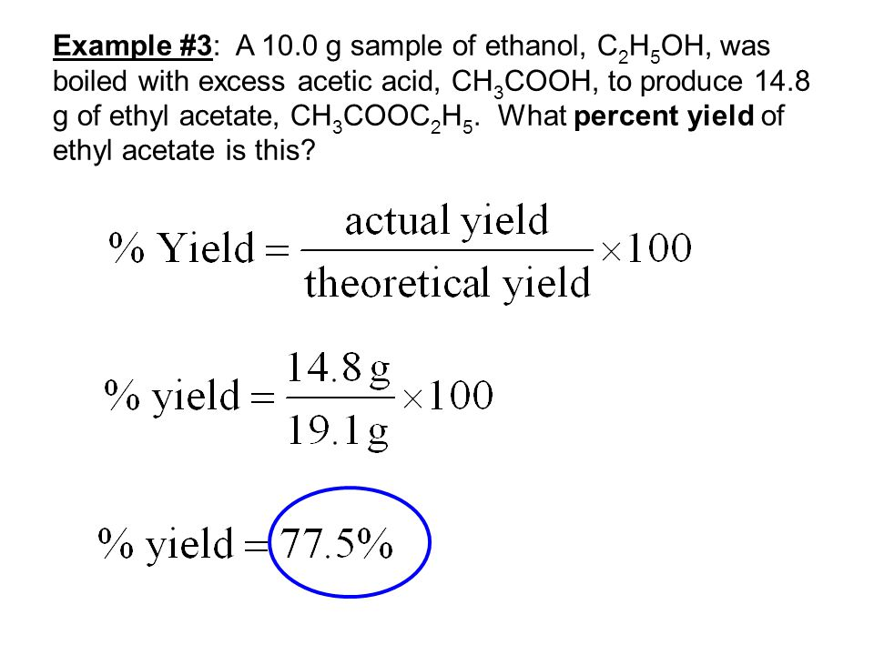 Example #3: A 10.0 g sample of ethanol, C2H5OH, was boiled with excess acetic acid, CH3COOH, to produce 14.8 g of ethyl acetate, CH3COOC2H5.