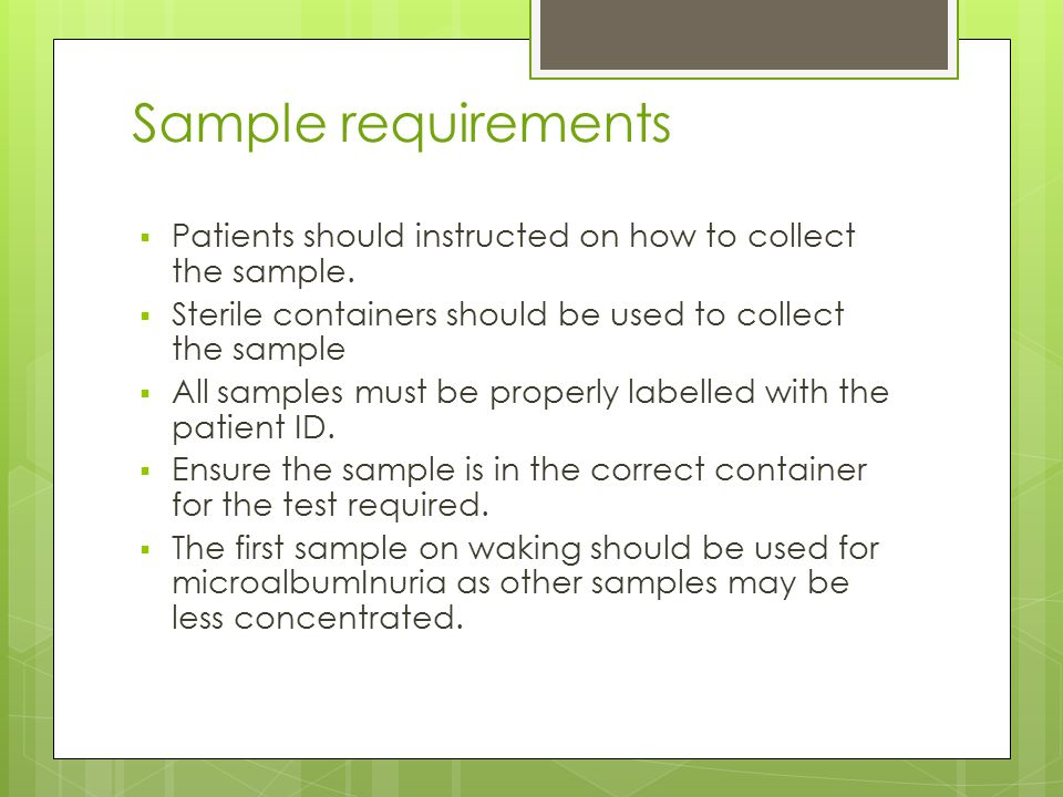 Sample requirements Patients should instructed on how to collect the sample. Sterile containers should be used to collect the sample.