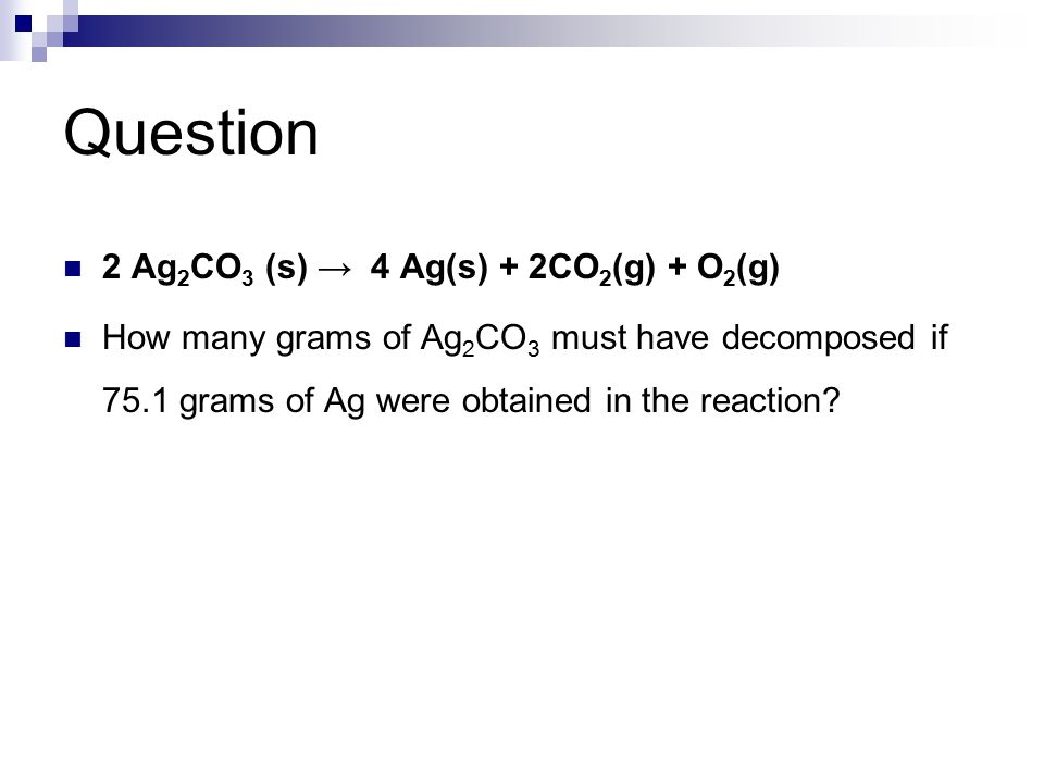 Question 2 Ag2CO3 (s) → 4 Ag(s) + 2CO2(g) + O2(g)