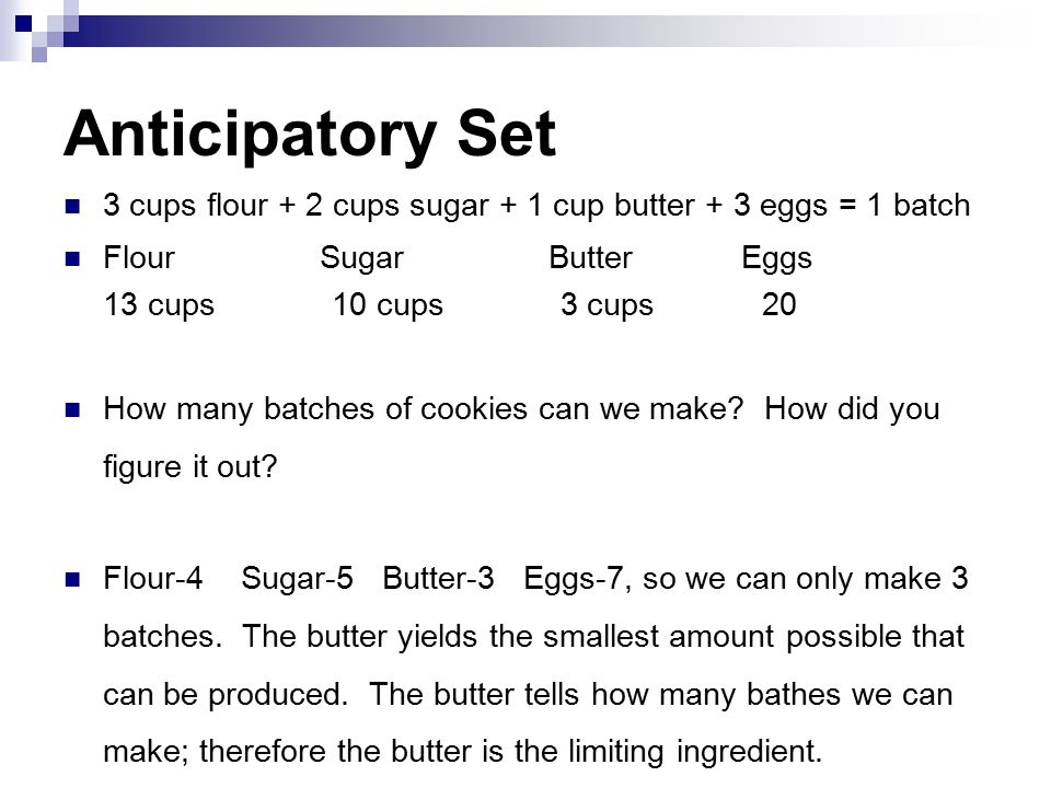 Anticipatory Set 3 cups flour + 2 cups sugar + 1 cup butter + 3 eggs = 1 batch. Flour Sugar Butter Eggs.