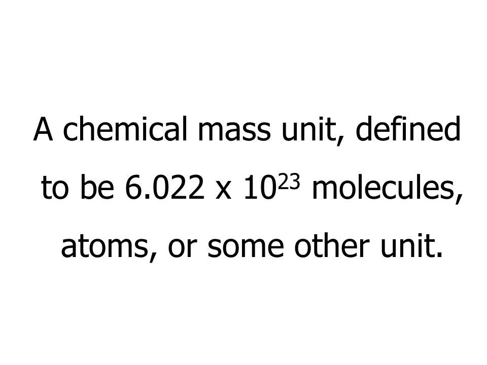 A chemical mass unit, defined to be 6.022 x 1023 molecules,