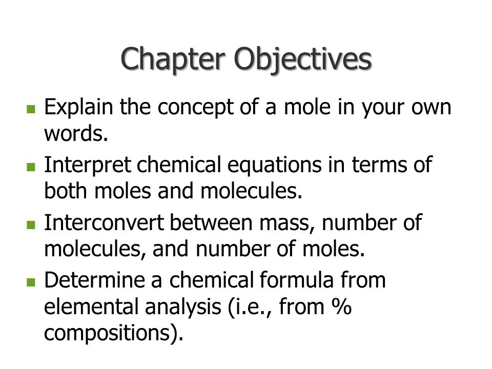 Chapter Objectives Explain the concept of a mole in your own words.