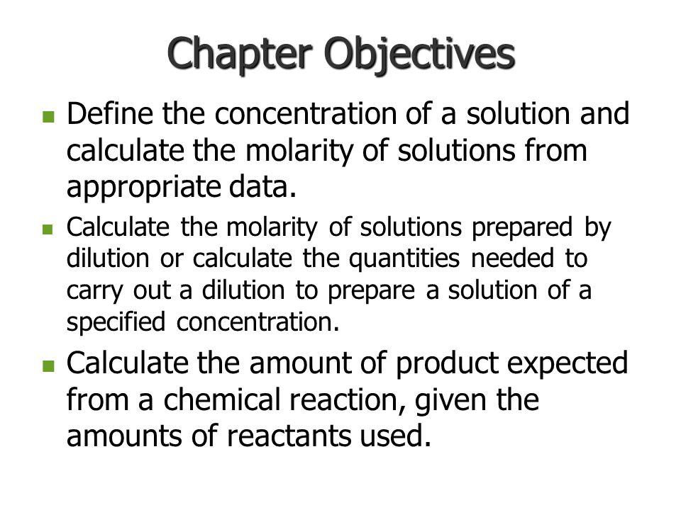 Chapter Objectives Define the concentration of a solution and calculate the molarity of solutions from appropriate data.