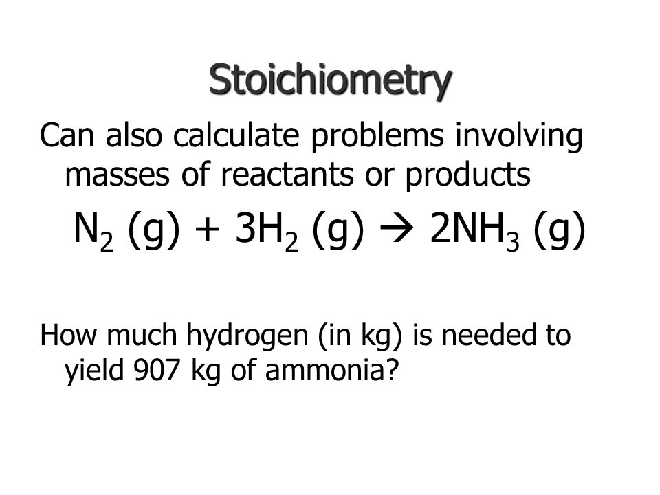 Stoichiometry N2 (g) + 3H2 (g)  2NH3 (g)