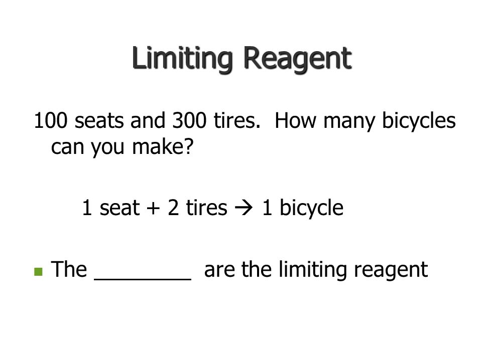 Limiting Reagent 100 seats and 300 tires. How many bicycles can you make 1 seat + 2 tires  1 bicycle.