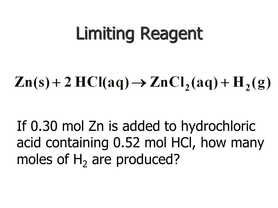 Limiting Reagent If 0.30 mol Zn is added to hydrochloric acid containing 0.52 mol HCl, how many moles of H2 are produced