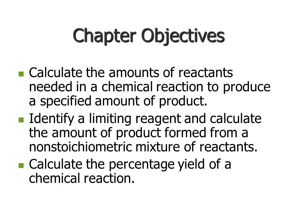 Chapter Objectives Calculate the amounts of reactants needed in a chemical reaction to produce a specified amount of product.