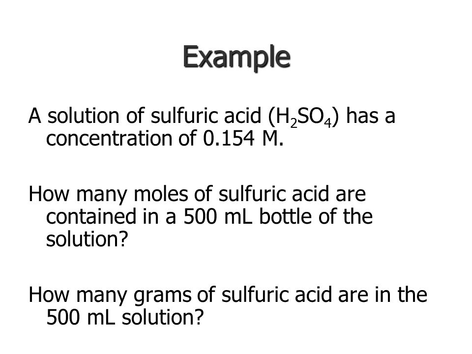 Example A solution of sulfuric acid (H2SO4) has a concentration of 0.154 M.