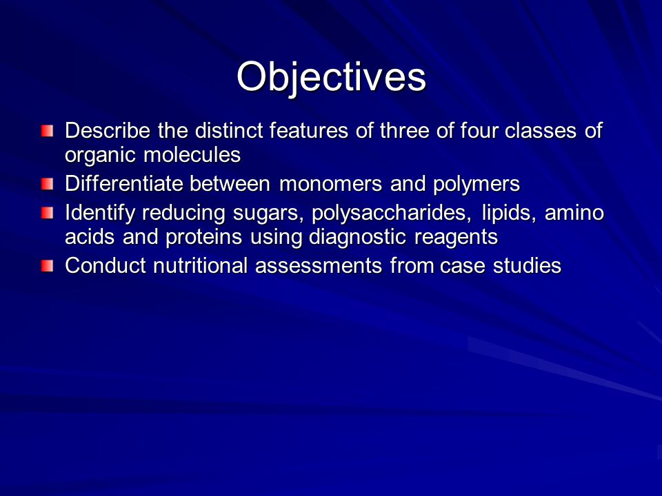 Objectives Describe the distinct features of three of four classes of organic molecules. Differentiate between monomers and polymers.