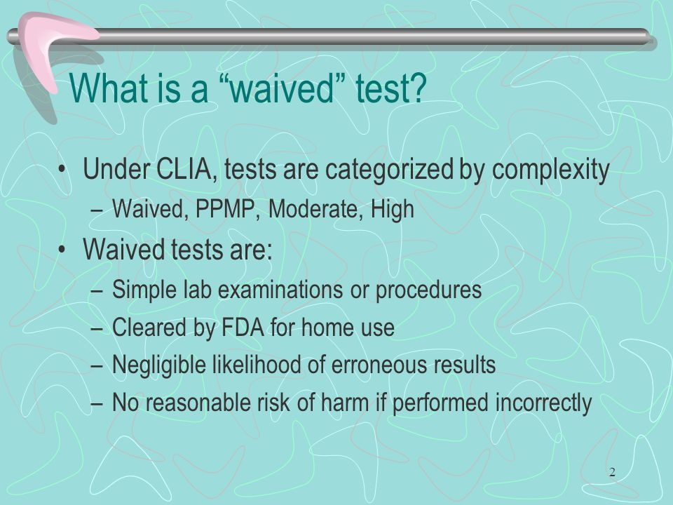 What is a waived test Under CLIA, tests are categorized by complexity. Waived, PPMP, Moderate, High.