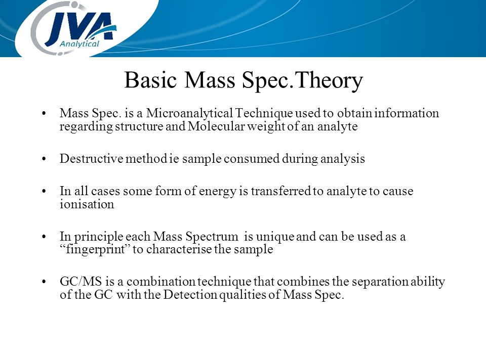 Basic Mass Spec.Theory Mass Spec. is a Microanalytical Technique used to obtain information regarding structure and Molecular weight of an analyte.