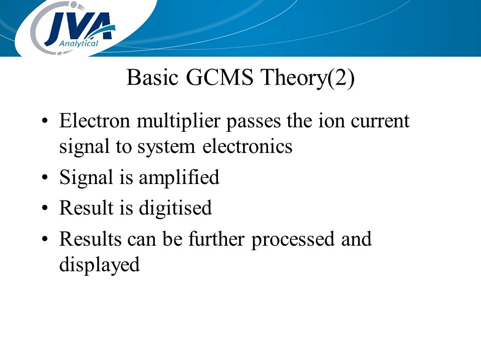 Basic GCMS Theory(2) Electron multiplier passes the ion current signal to system electronics. Signal is amplified.