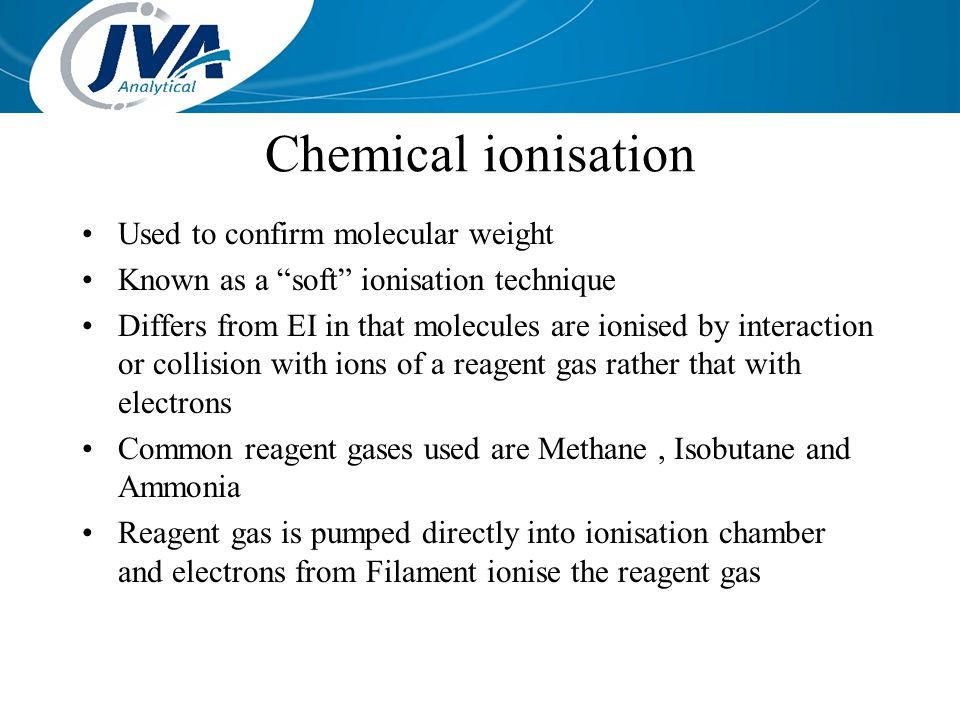 Chemical ionisation Used to confirm molecular weight