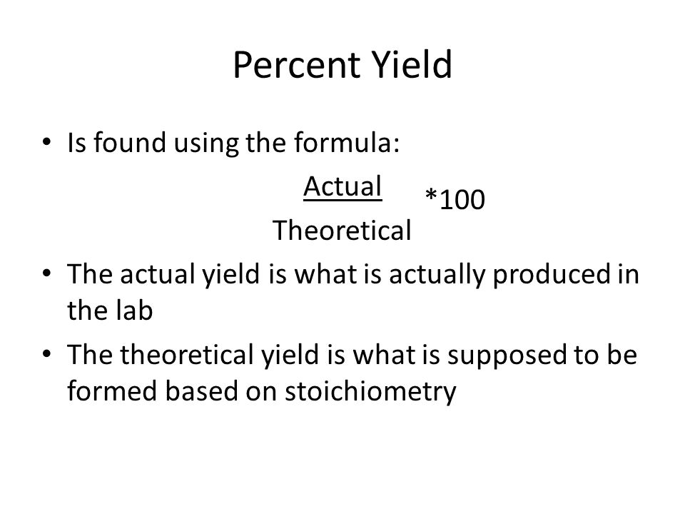 Percent Yield Is found using the formula: Actual Theoretical *100