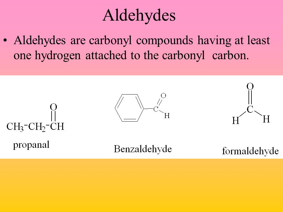 Aldehydes Aldehydes are carbonyl compounds having at least one hydrogen attached to the carbonyl carbon.
