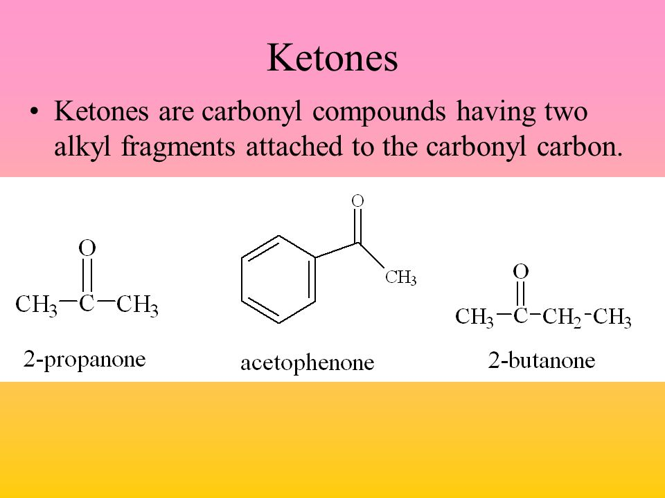 Ketones Ketones are carbonyl compounds having two alkyl fragments attached to the carbonyl carbon.