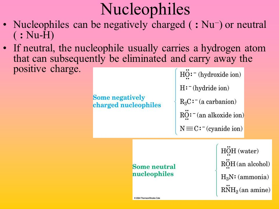 Nucleophiles Nucleophiles can be negatively charged ( : Nu) or neutral ( : Nu-H)