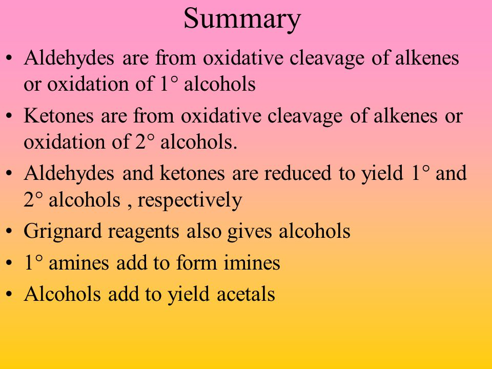 Summary Aldehydes are from oxidative cleavage of alkenes or oxidation of 1° alcohols.