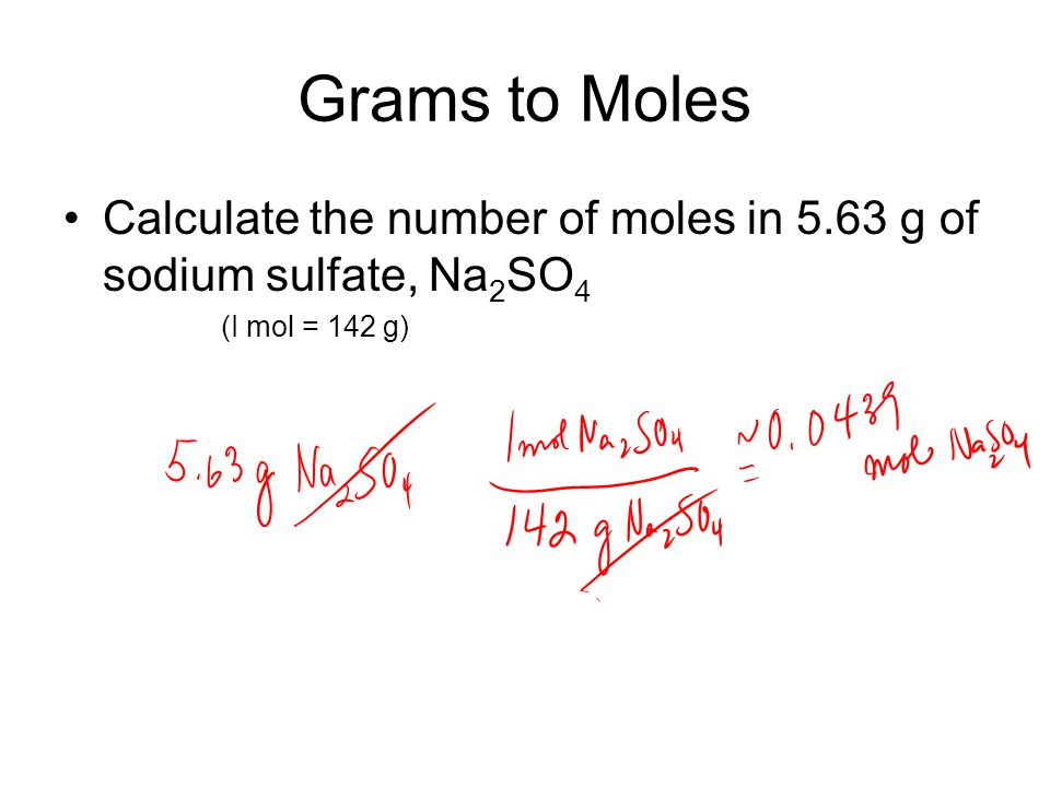 Grams to Moles Calculate the number of moles in 5.63 g of sodium sulfate, Na2SO4 (I mol = 142 g)