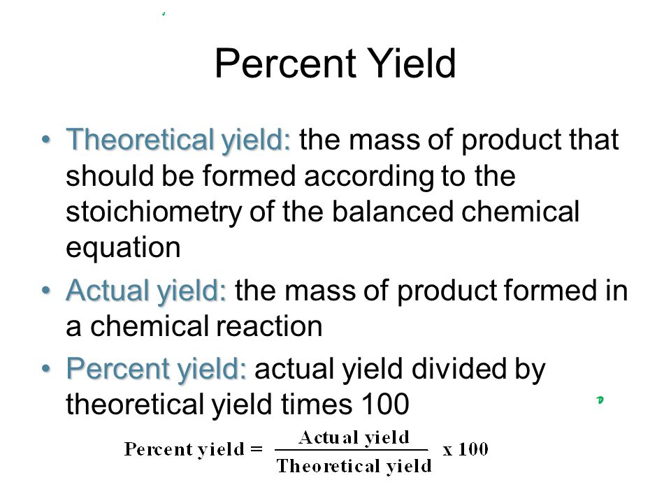Percent Yield Theoretical yield: the mass of product that should be formed according to the stoichiometry of the balanced chemical equation.