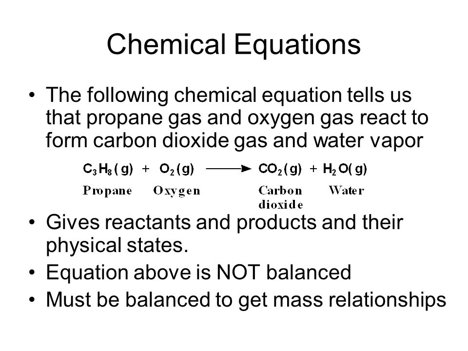 Chemical Equations The following chemical equation tells us that propane gas and oxygen gas react to form carbon dioxide gas and water vapor.