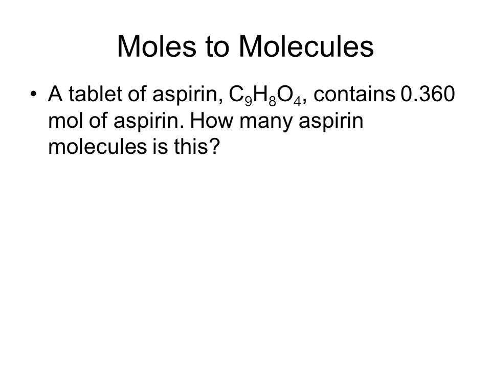 Moles to Molecules A tablet of aspirin, C9H8O4, contains 0.360 mol of aspirin.