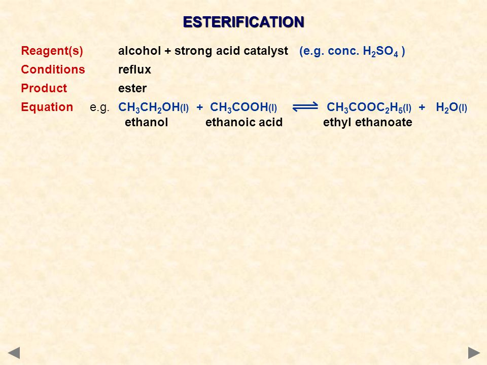 ESTERIFICATION Reagent(s) alcohol + strong acid catalyst (e.g. conc. H2SO4 ) Conditions reflux. Product ester.
