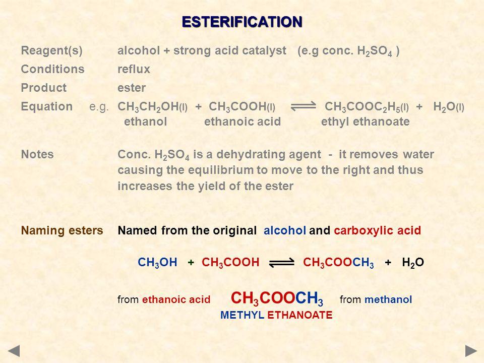 ESTERIFICATION Reagent(s) alcohol + strong acid catalyst (e.g conc. H2SO4 ) Conditions reflux. Product ester.