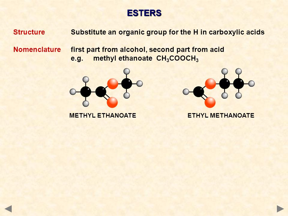 ESTERS Structure Substitute an organic group for the H in carboxylic acids. Nomenclature first part from alcohol, second part from acid.