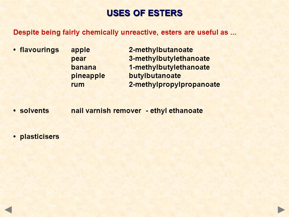 USES OF ESTERS Despite being fairly chemically unreactive, esters are useful as ... • flavourings apple 2-methylbutanoate.