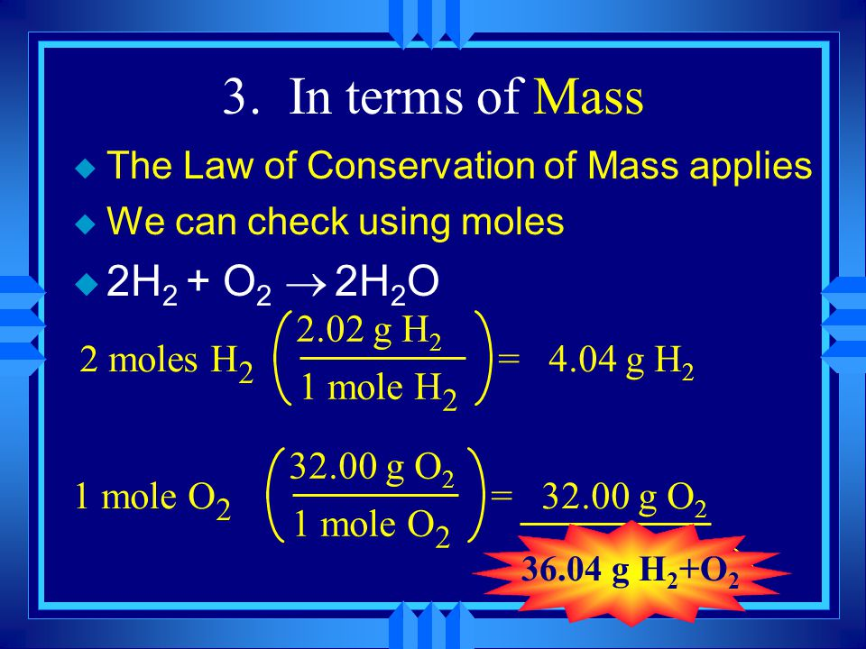3. In terms of Mass The Law of Conservation of Mass applies. We can check using moles. 2H2 + O2 ® 2H2O.