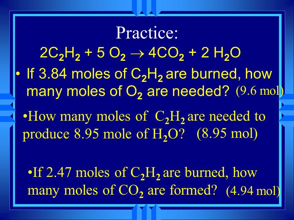 Practice: 2C2H2 + 5 O2 ® 4CO2 + 2 H2O. If 3.84 moles of C2H2 are burned, how many moles of O2 are needed