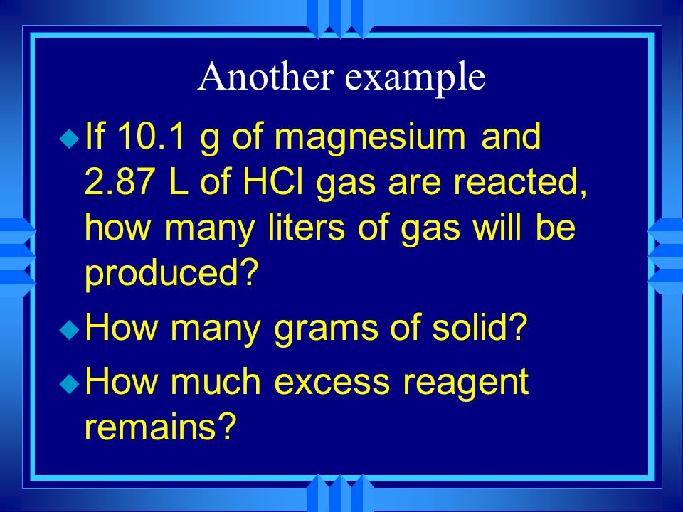 Another example If 10.1 g of magnesium and 2.87 L of HCl gas are reacted, how many liters of gas will be produced