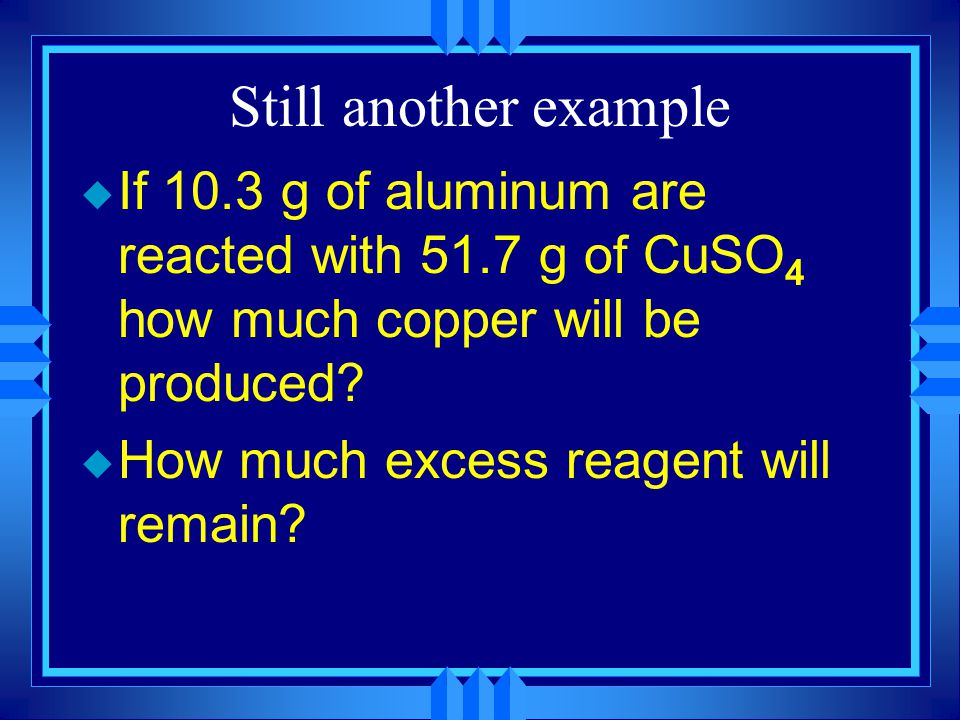 Still another example If 10.3 g of aluminum are reacted with 51.7 g of CuSO4 how much copper will be produced