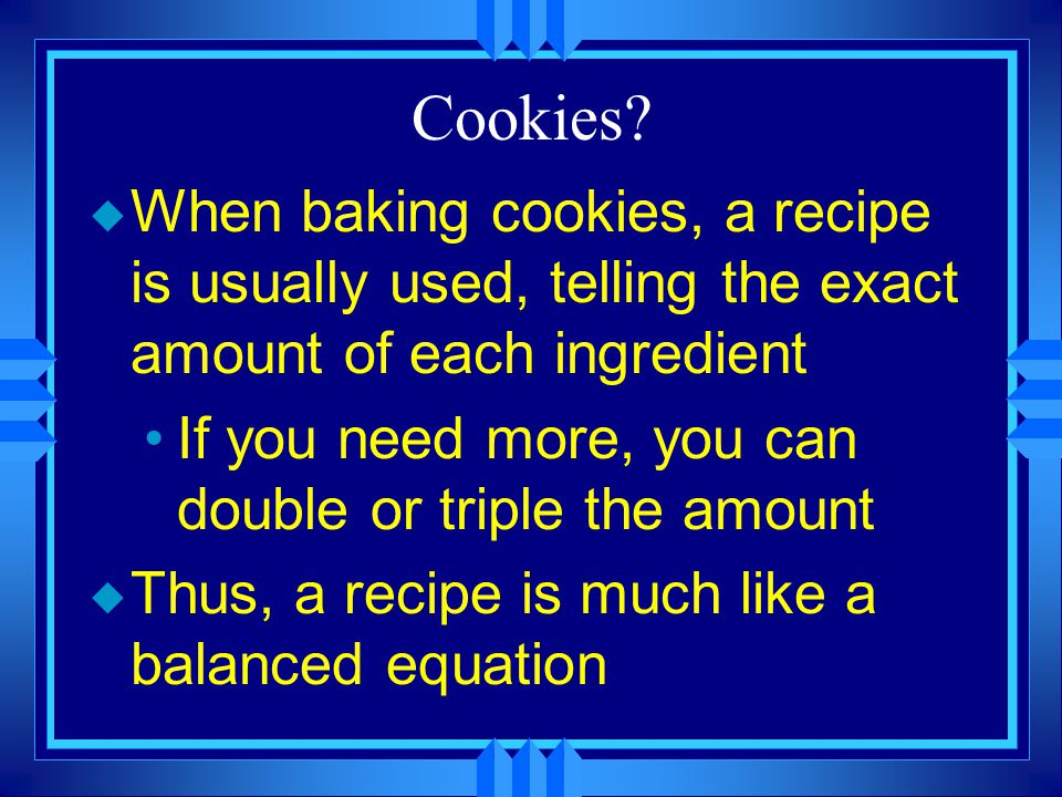 Cookies When baking cookies, a recipe is usually used, telling the exact amount of each ingredient.