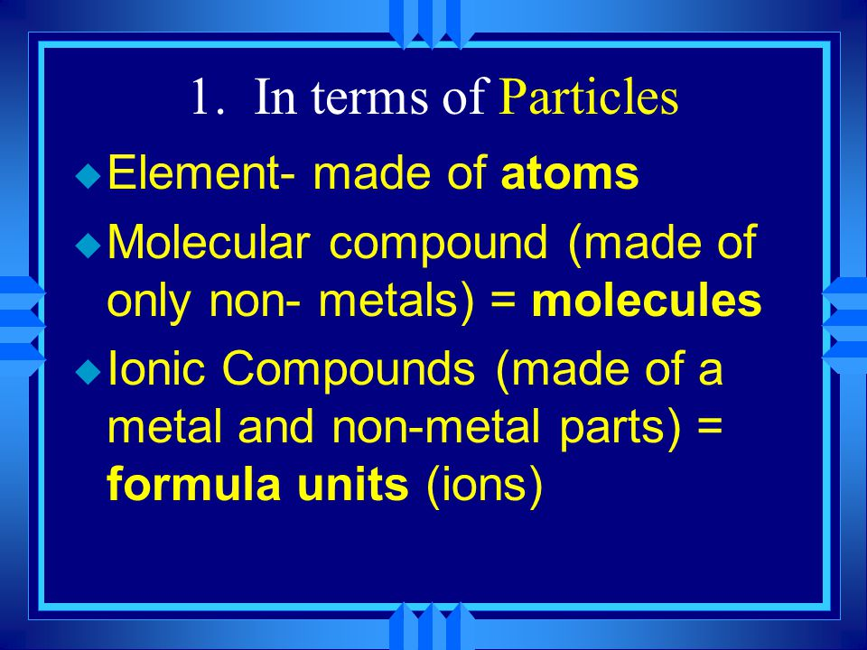 1. In terms of Particles Element- made of atoms