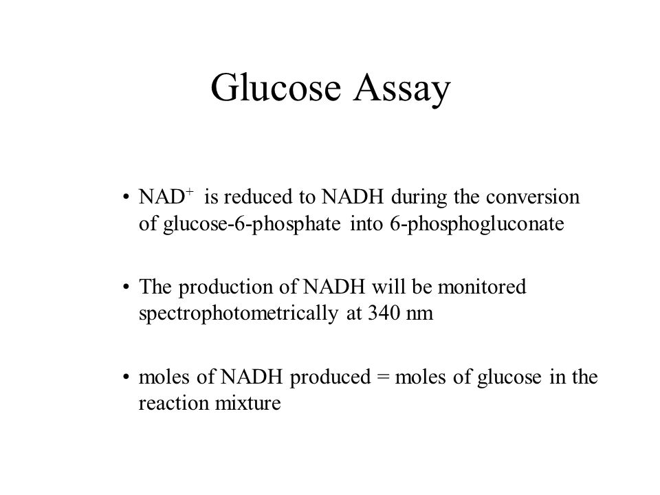 Glucose Assay NAD+ is reduced to NADH during the conversion of glucose-6-phosphate into 6-phosphogluconate.