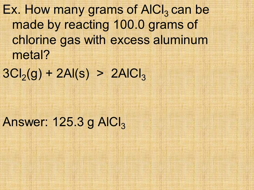 Ex. How many grams of AlCl3 can be made by reacting 100