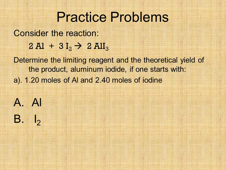 Practice Problems Consider the reaction: 2 Al + 3 I2  2 AlI3.