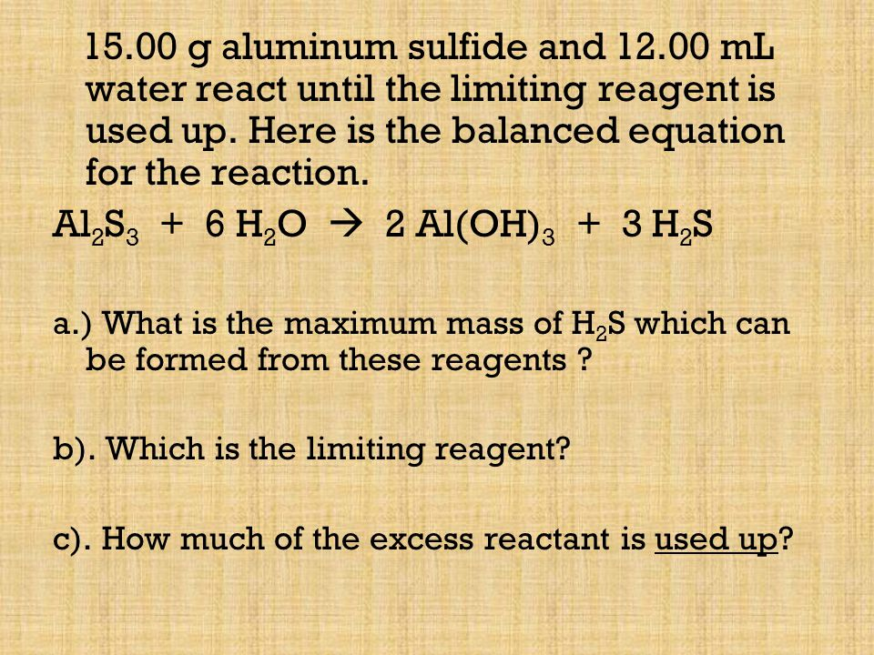 15.00 g aluminum sulfide and 12.00 mL water react until the limiting reagent is used up. Here is the balanced equation for the reaction.