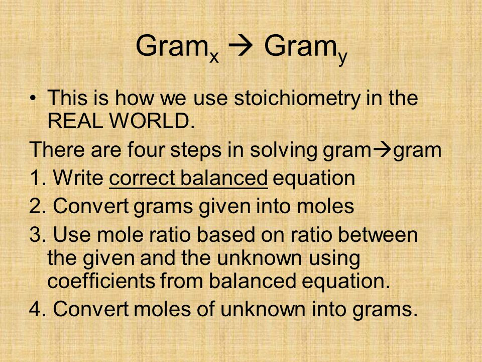 Gramx  Gramy This is how we use stoichiometry in the REAL WORLD.