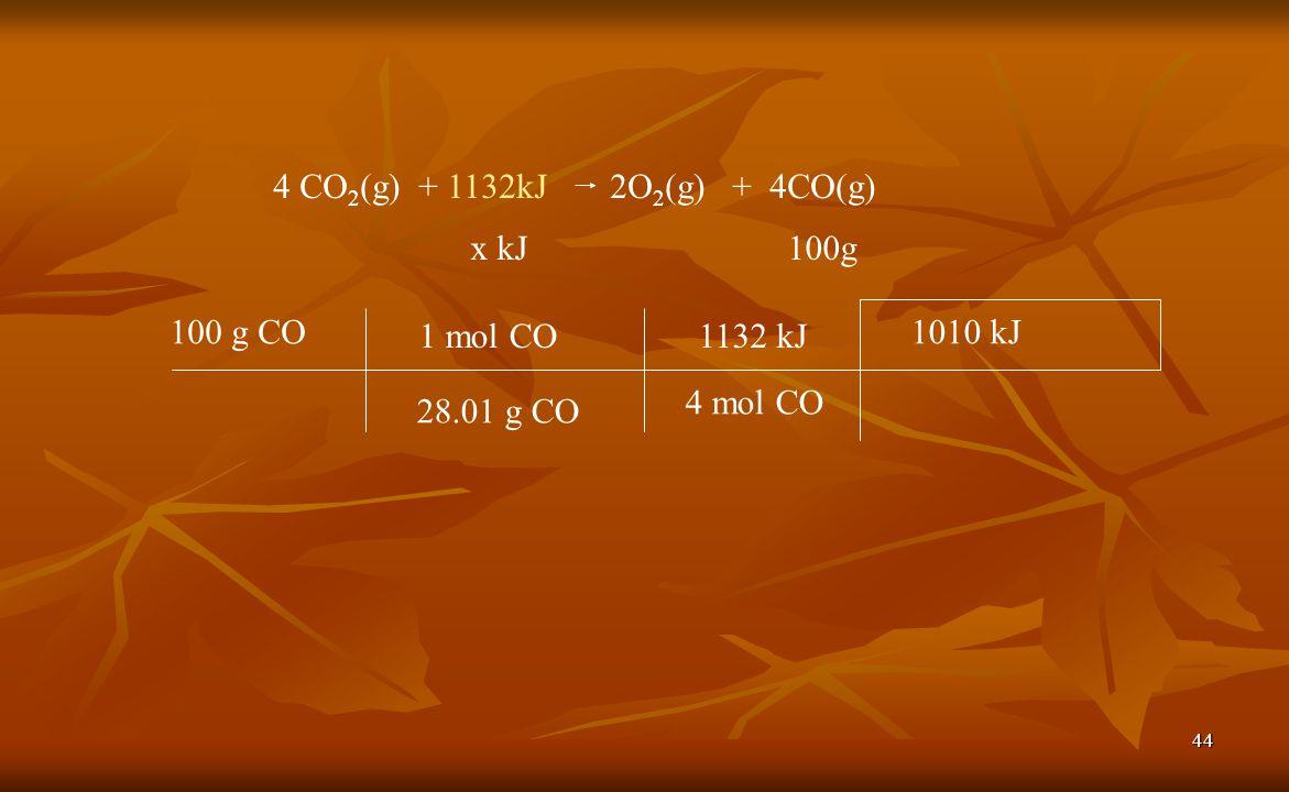 4 CO2(g) + 1132kJ 2O2(g) + 4CO(g) x kJ. 100g. 100 g CO. 1 mol CO. 1132 kJ. 1010 kJ. 4 mol CO.