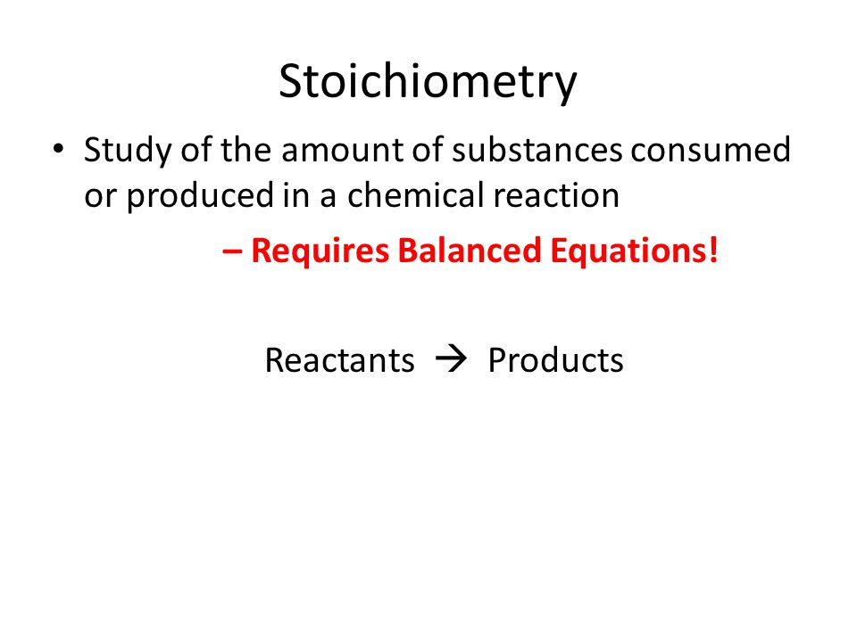 Stoichiometry Study of the amount of substances consumed or produced in a chemical reaction. – Requires Balanced Equations!
