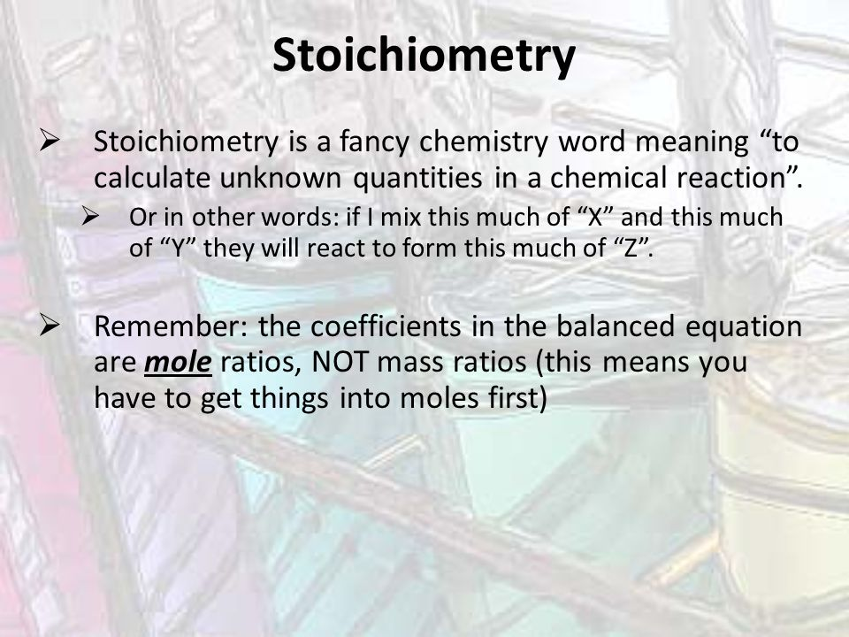 Stoichiometry Stoichiometry is a fancy chemistry word meaning to calculate unknown quantities in a chemical reaction .
