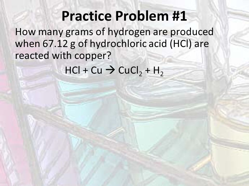 Practice Problem #1 How many grams of hydrogen are produced when 67.12 g of hydrochloric acid (HCl) are reacted with copper