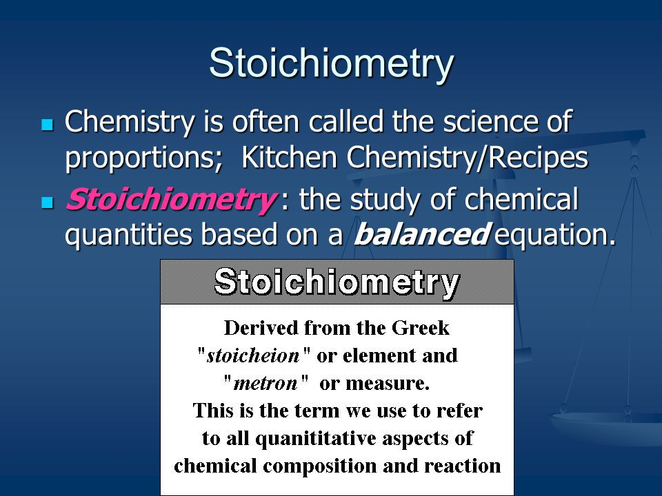 Stoichiometry Chemistry is often called the science of proportions; Kitchen Chemistry/Recipes.