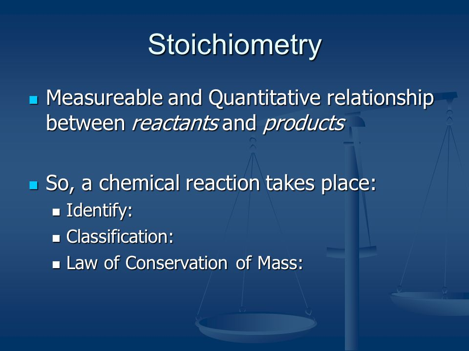 Stoichiometry Measureable and Quantitative relationship between reactants and products. So, a chemical reaction takes place: