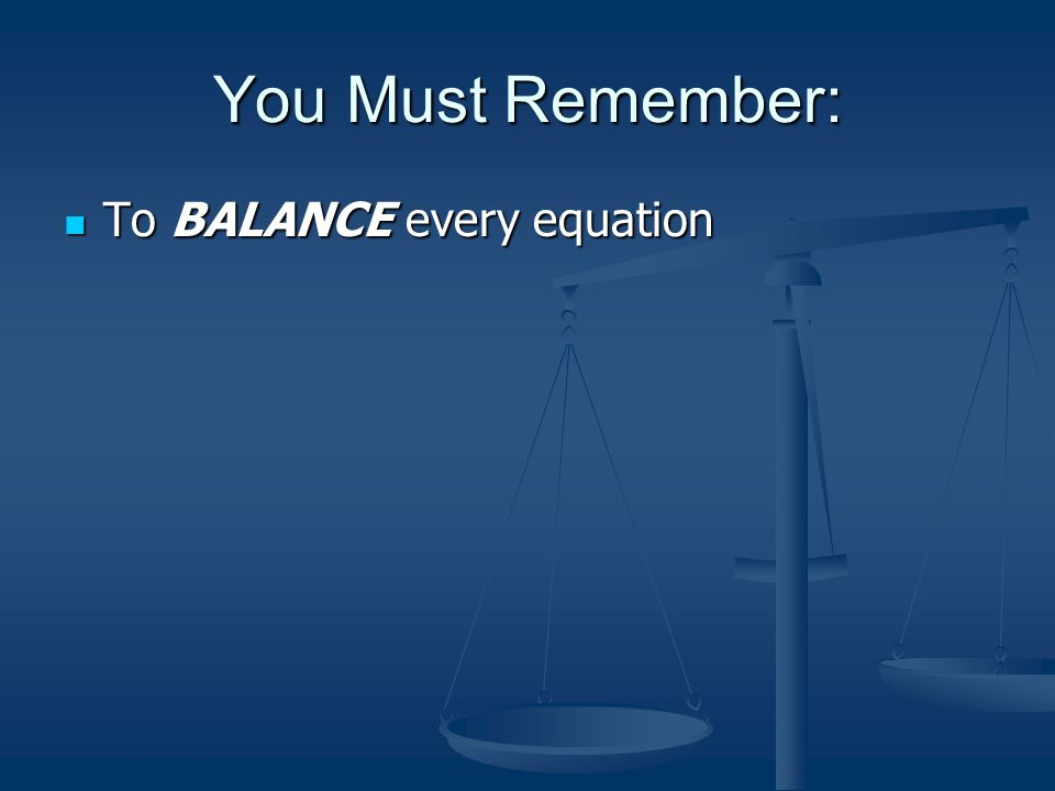 You Must Remember: To BALANCE every equation