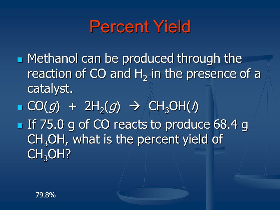Percent Yield Methanol can be produced through the reaction of CO and H2 in the presence of a catalyst.