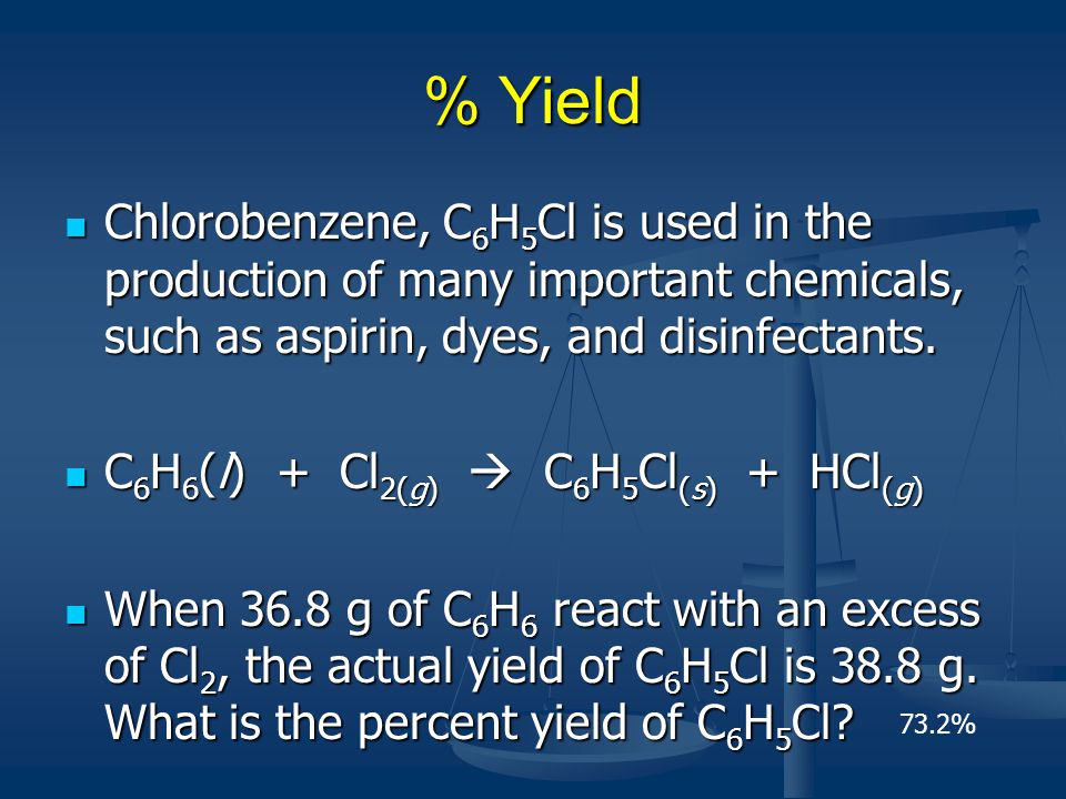 % Yield Chlorobenzene, C6H5Cl is used in the production of many important chemicals, such as aspirin, dyes, and disinfectants.